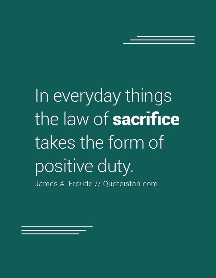 In alltäglichen Dingen nimmt das Gesetz des Opfers die Form positiver Pflicht an. – sacrifice quotes
