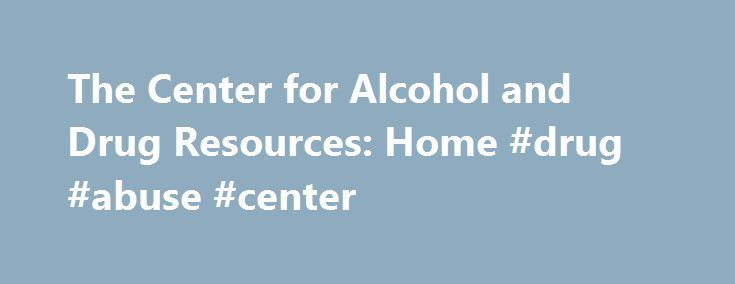 The Center for Alcohol and Drug Resources: Home #drug #abuse #center http://law.nef2.com/the-center-for-alcohol-and-drug-resources-home-drug-abuse-center/  # Follow The Center on Facebook for the latest information on alcohol, drug and tobacco use, trends and legislative initiatives. The Center for Alcohol and Drug Resources, a program of Children's Aid and Family Services, is a recognized leader in community and school-based education programs about alcohol and drug abuse prevention…