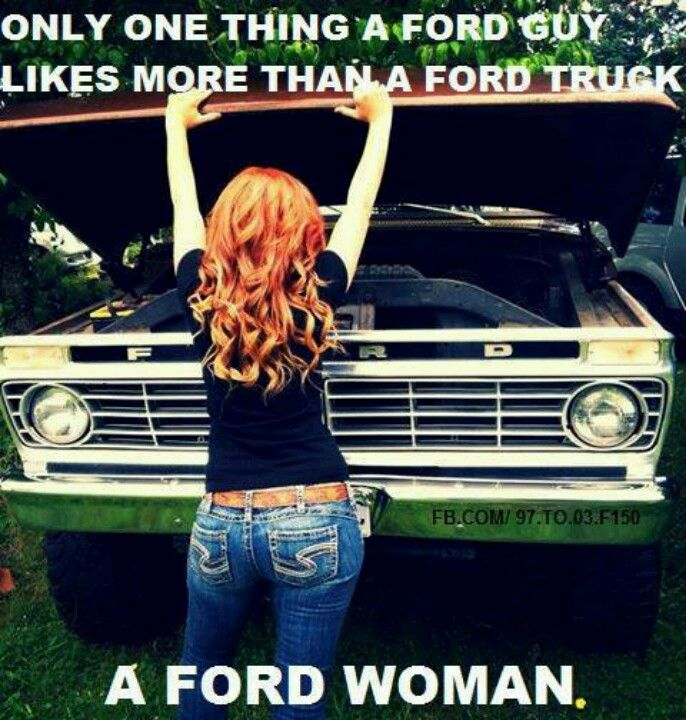 Ford woman!....he's a ford man and im a ford woman. We make a perfect match.