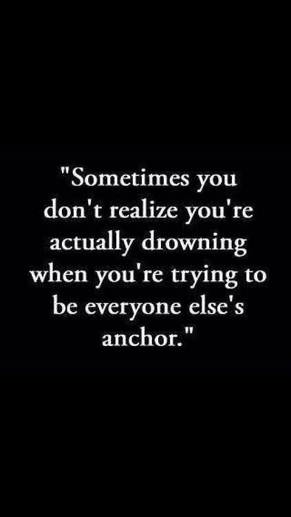"""Sometimes you don't realize you're actually drowning when you're trying to be everyone else's anchor."""