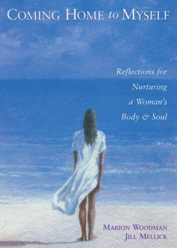 Coming Home to Myself: Reflections for Nurturing a Woman's Body and Soul: Daily Reflections for a Woman's Body and Soul by Marion Woodman