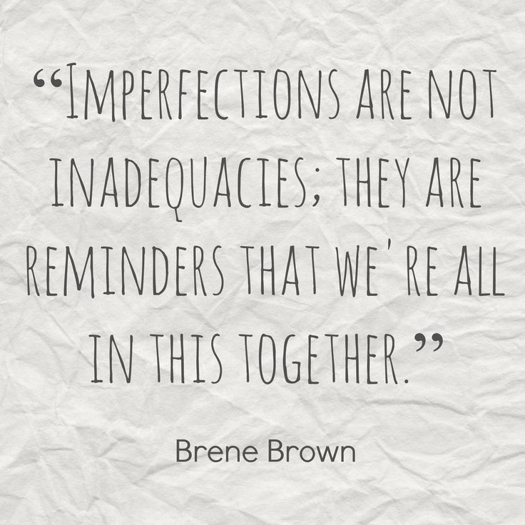 """""""Imperfections are not inadequacies. They are reminders that we're all in this together."""" -Brene Brown"""