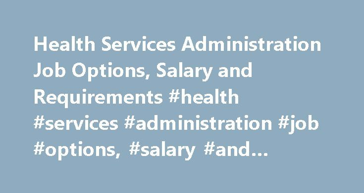 Health Services Administration Job Options, Salary and Requirements #health #services #administration #job #options, #salary #and #requirements http://jamaica.remmont.com/health-services-administration-job-options-salary-and-requirements-health-services-administration-job-options-salary-and-requirements/  # Health Services Administration Job Options, Salary and Requirements Job Options in Health Services Administration Positions in health services administration have many different titles…