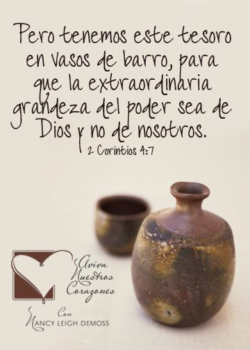 2 Corintios 4:7 Pero tenemos este tesoro en vasos de barro, para que la excelencia del poder sea de Dios, y no de nosotros.