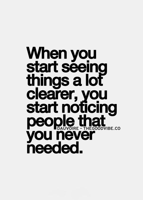 When you start seeing things a lot clearer, you start noticing people that you never needed.