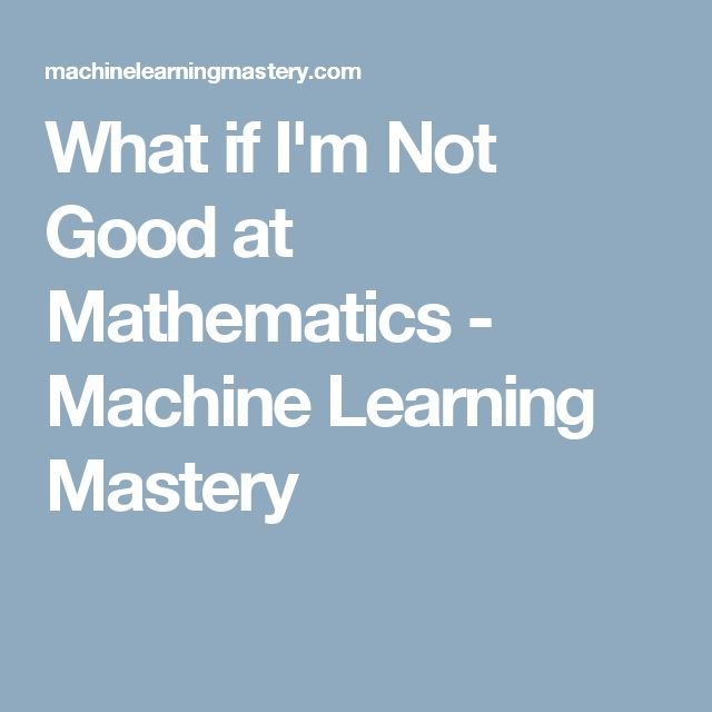 What if I'm Not Good at Mathematics - Machine Learning Mastery