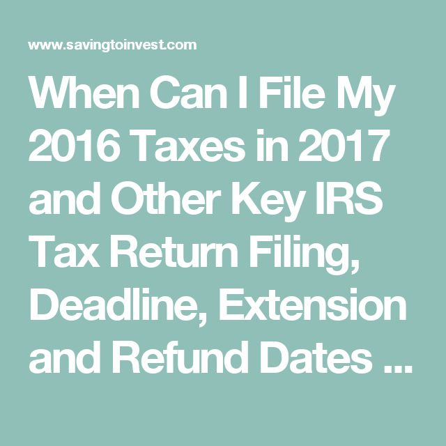 When Can I File My 2016 Taxes in 2017 and Other Key IRS Tax Return Filing, Deadline, Extension and Refund Dates   Saving to Invest
