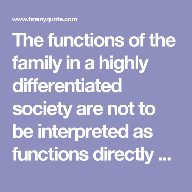 The functions of the family in a highly differentiated society are not to be interpreted as functions directly on behalf of the society, but on behalf of personality. - Talcott Parsons at BrainyQuote