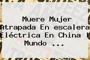 http://tecnoautos.com/wp-content/uploads/imagenes/tendencias/thumbs/muere-mujer-atrapada-en-escalera-electrica-en-china-mundo.jpg Mujer Muere En Escalera Electrica. Muere mujer atrapada en escalera eléctrica en China | Mundo ..., Enlaces, Imágenes, Videos y Tweets - http://tecnoautos.com/actualidad/mujer-muere-en-escalera-electrica-muere-mujer-atrapada-en-escalera-electrica-en-china-mundo/