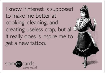 I know Pinterest is supposed to make me better at cooking, cleaning, and creating useless crap, but all it really does is inspire me to get a new tattoo. | Confession Ecard | someecards.com