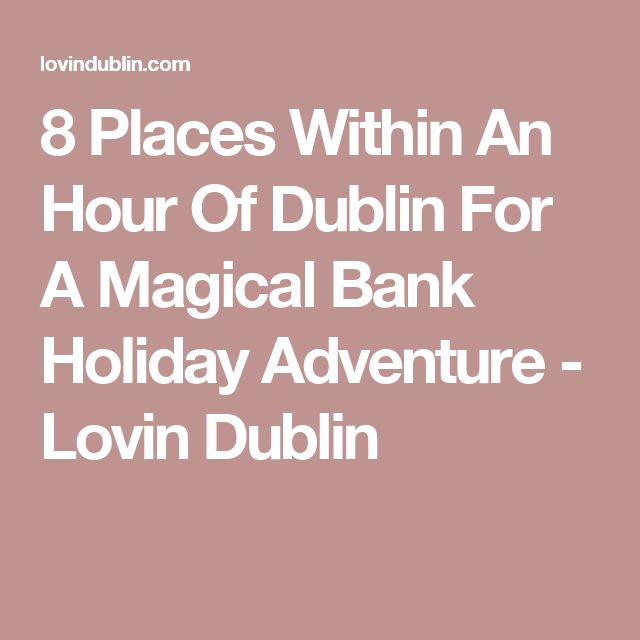 8 Places Within An Hour Of Dublin For A Magical Bank Holiday Adventure  - Lovin Dublin