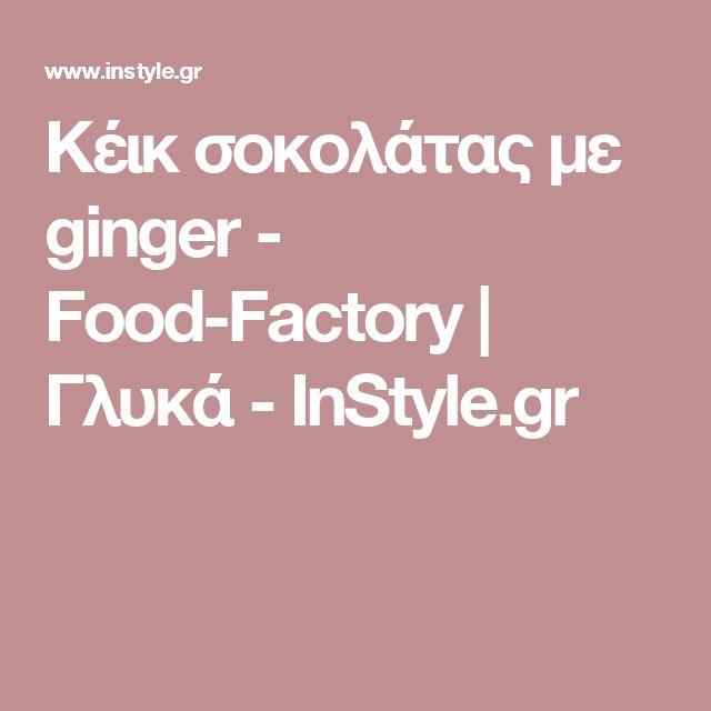 Κέικ σοκολάτας με ginger - Food-Factory | Γλυκά - InStyle.gr