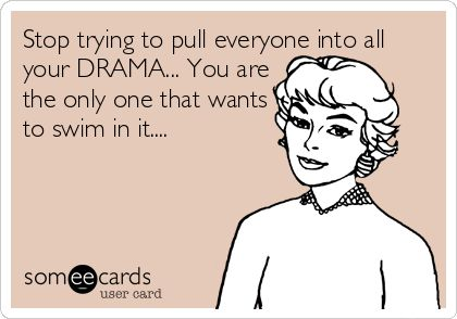 Stop trying to pull everyone into all your DRAMA... You are the only one that wants to swim in it....