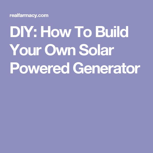 DIY: How To Build Your Own Solar Powered Generator