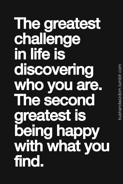 """The greatest challenge in life is discovering who you are. The second greatest is being happy with what you find."":"