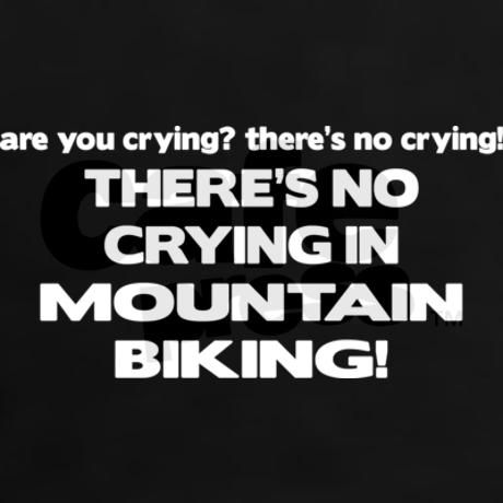 There's No Crying Mountain Biking... FALSE! There is always lots, but every tear is worth it :P
