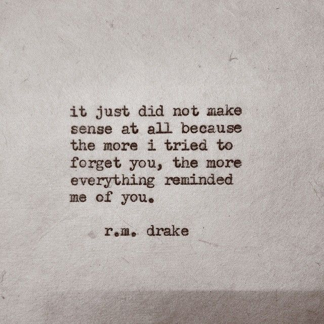 "'it just did not make sense at all because the more i tried to forget you, the more everything reminded me of you."" - r.m. drake"