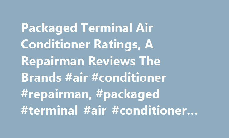 Packaged Terminal Air Conditioner Ratings, A Repairman Reviews The Brands #air #conditioner #repairman, #packaged #terminal #air #conditioner #ratings http://earnings.nef2.com/packaged-terminal-air-conditioner-ratings-a-repairman-reviews-the-brands-air-conditioner-repairman-packaged-terminal-air-conditioner-ratings/  # Packaged Terminal Air Conditioner Ratings, A Repairman Reviews The Brands. With our packaged terminal air conditioner ratings, you can cut through all the sales hype and find…