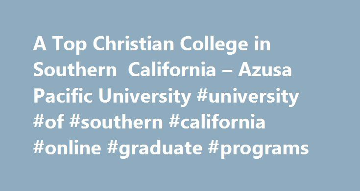 A Top Christian College in Southern California – Azusa Pacific University #university #of #southern #california #online #graduate #programs http://broadband.nef2.com/a-top-christian-college-in-southern-california-azusa-pacific-university-university-of-southern-california-online-graduate-programs/  # Azusa Pacific University Featured Links Azusa Pacific University is a leading Christian college Find your program Catherine Heinlein, Ed.D. RN, PHN, RD, CDE, associate professor in Azusa Pacific…