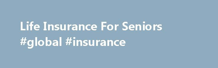 Life Insurance For Seniors #global #insurance http://insurances.remmont.com/life-insurance-for-seniors-global-insurance/  #affordable life insurance # Senior Life Insurance Early in life, few people worry too much about what will happen after they are gone. As people age, however, thoughts about taking care of those who are left behind become more prevalent. There are life insurance policies that are designed for people from all walks of life;Read MoreThe post Life Insurance For Seniors…