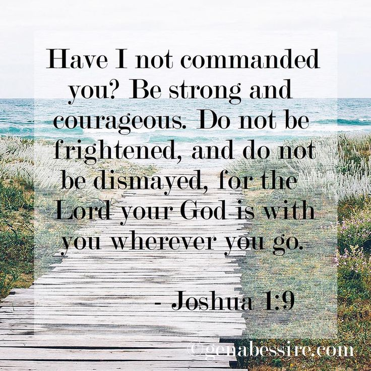 One of my all time favorites: Have I not commanded you? Be strong and courageous. Do not be frightened, and do not be dismayed, for the Lord your God is with you wherever you go. - Joshua 1:9