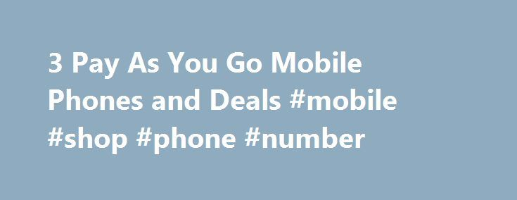 3 Pay As You Go Mobile Phones and Deals #mobile #shop #phone #number http://mobile.remmont.com/3-pay-as-you-go-mobile-phones-and-deals-mobile-shop-phone-number/  Pay As You Go on 3 Mobile Pay As You Go on 3 Mobile If you're looking for something simple, with no commitment, where you only pay for what you use, then Pay As You Go with 3 might be the right option. You can use the phone as normal, making calls, sending texts andRead More