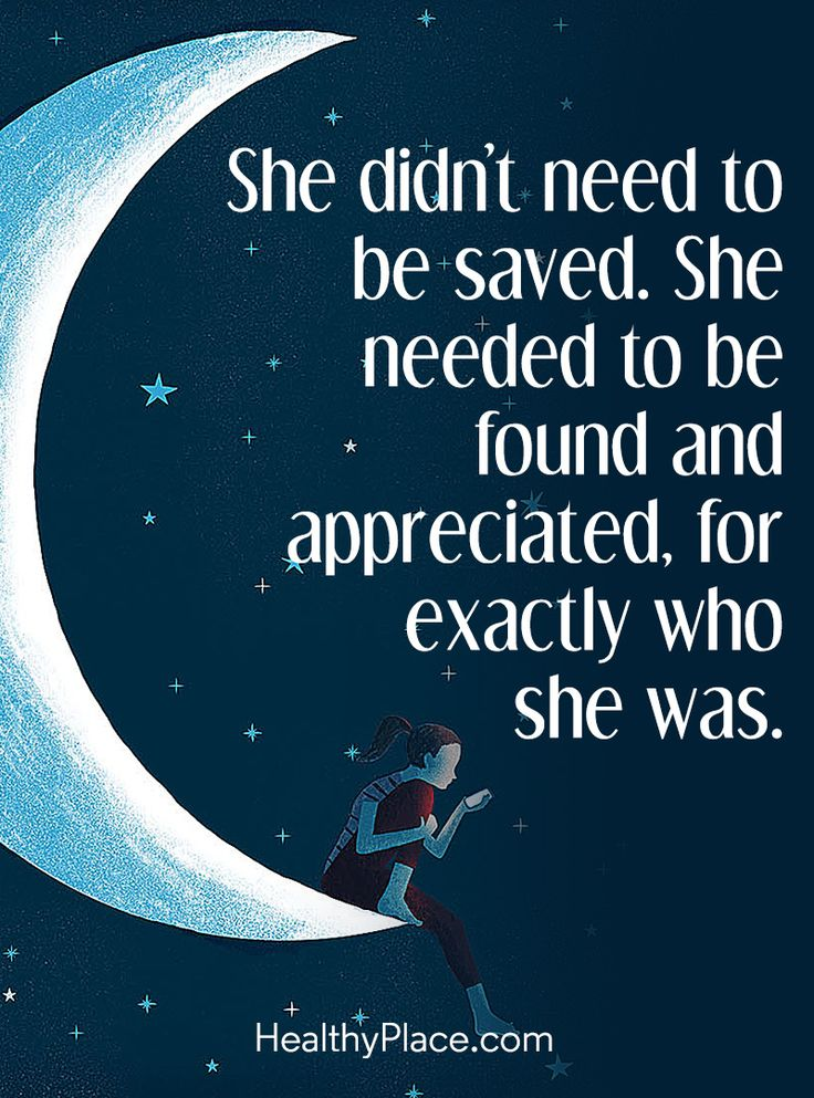 Quote on borderline: She didn't need to be saved. She needed to be found and appreciated, for exactly who she was. www.HealthyPlace.com