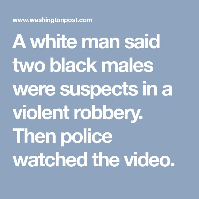 A white man said two black males were suspects in a violent robbery. Then police watched the video.