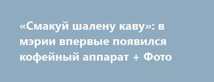 «Смакуй шалену каву»: в мэрии впервые появился кофейный аппарат + Фото http://shostka.info/shostkanews/smakuj_shalenu_kavu_v_merii_vpervye_poyavilsya_kofejnyj_apparat_foto  Теперь в горисполкоме можно выпить бодрящего напитка.