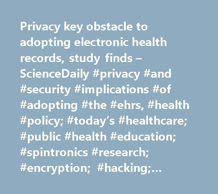 Privacy key obstacle to adopting electronic health records, study finds – ScienceDaily #privacy #and #security #implications #of #adopting #the #ehrs, #health #policy; #today's #healthcare; #public #health #education; #spintronics #research; #encryption; #hacking; #privacy #issues; #public #health; #surveillance…