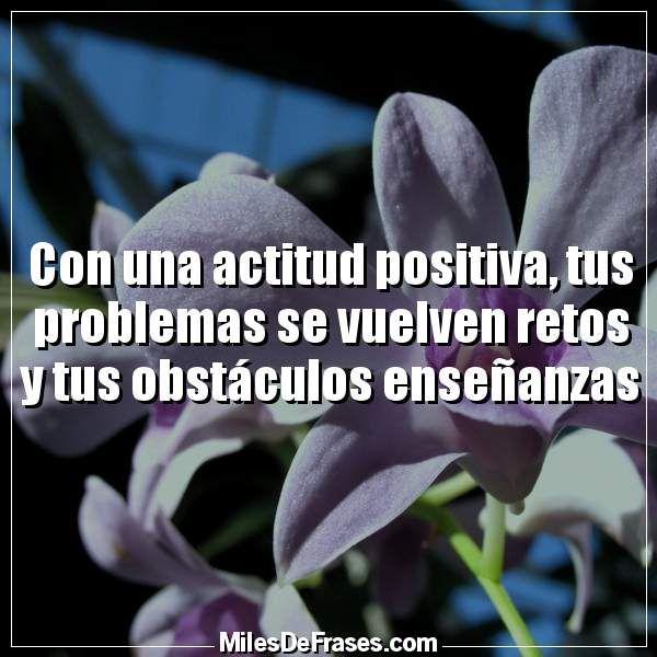 Con una actitud positiva tus problemas se vuelven retos y tus obstáculos enseñanzas