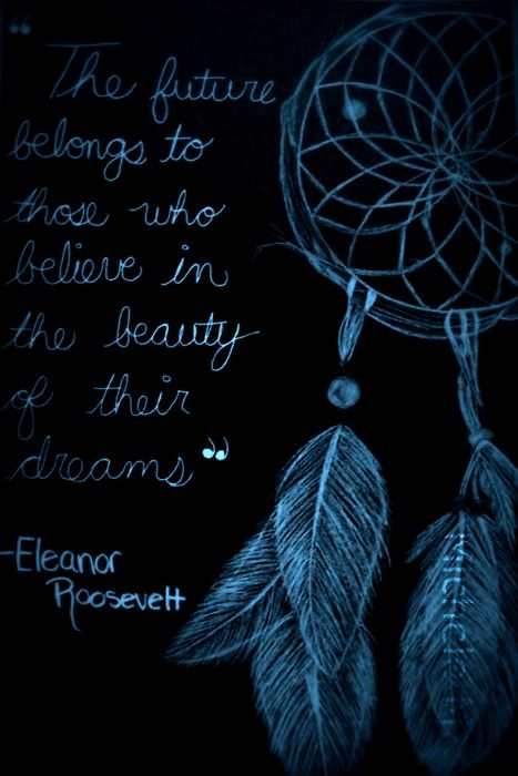 """The future belongs to those who believe in the beauty of their dreams"" Eleanor Roosevelt Favorite Quote, and I want it tattooed on me with a dream catcher."