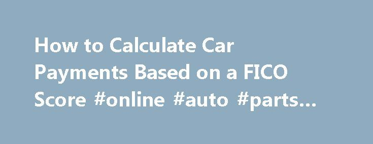 How to Calculate Car Payments Based on a FICO Score #online #auto #parts #canada http://australia.remmont.com/how-to-calculate-car-payments-based-on-a-fico-score-online-auto-parts-canada/  #auto interest calculator # Things You'll Need Credit report and score (FICO) Calculator Pull a current copy of your credit report and pay for your FICO score at www.AnnualCreditReport.com. This will give you a free report but not a free score. Excellent scores are above 720. Poor scores are below 600…