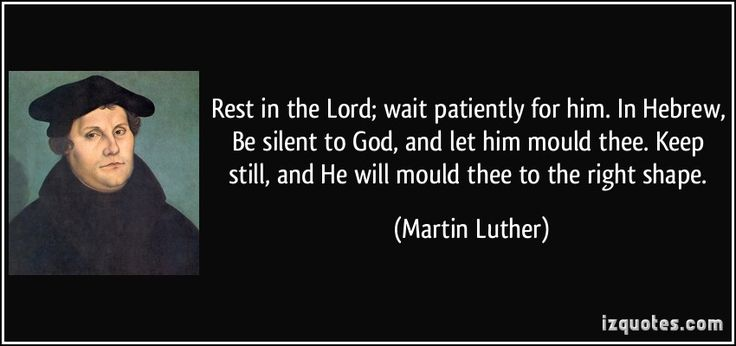 Rest in the Lord; wait patiently for him. In Hebrew, Be silent to God, and let him mould thee. Keep still, and He will mould thee to the right shape. (Martin Luther) #quotes #quote #quotations #MartinLuther