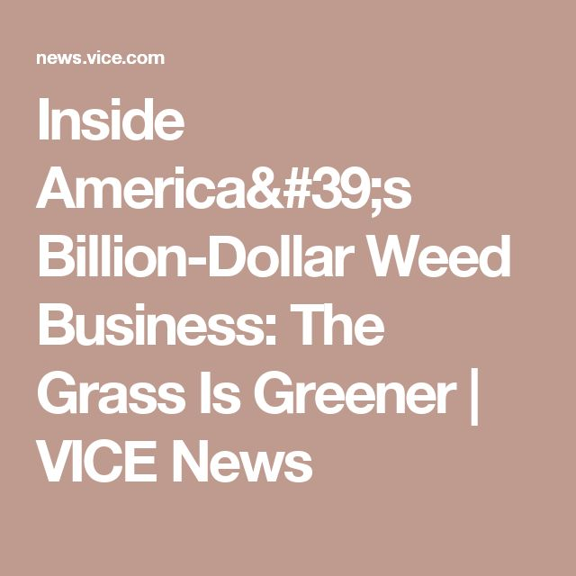 Inside America's Billion-Dollar Weed Business: The Grass Is Greener | VICE News