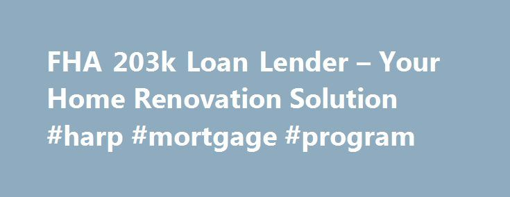 FHA 203k Loan Lender – Your Home Renovation Solution #harp #mortgage #program http://mortgage.remmont.com/fha-203k-loan-lender-your-home-renovation-solution-harp-mortgage-program/  #203k mortgage # Your 203K Loan Connection What is an FHA 203K Loan? Basically, it's an FHA loan to purchase or refinance your home with additional funds for your home improvements. FHA which stands for Federal Housing Administration (FHA) is a mortgage insurance and is part of the Department of Housing and..