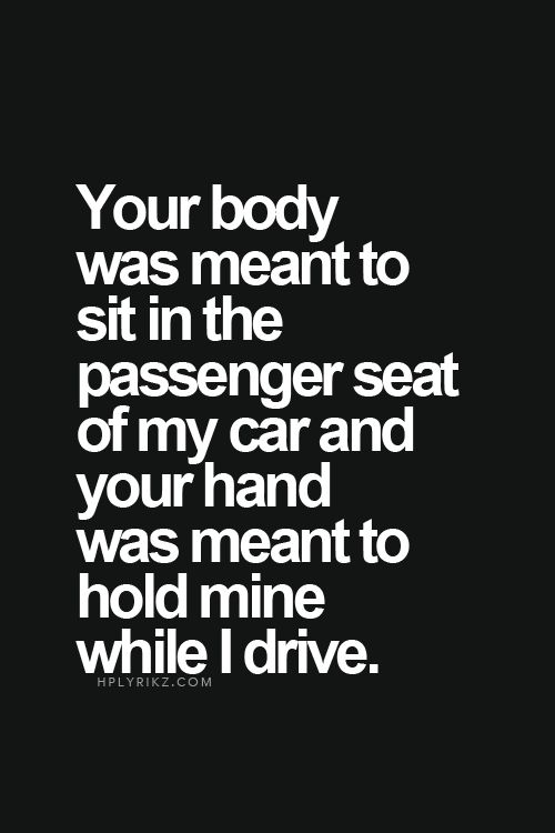 Your body was meant to sit in the passenger seat of my car and your hand was meant to hold mine while I drive! ...