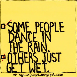 One of my favourite quotes!  Learn to dance when the rain is hardest, to sing when the thunder is loudest and to sparkle when the lightning is its brightest!