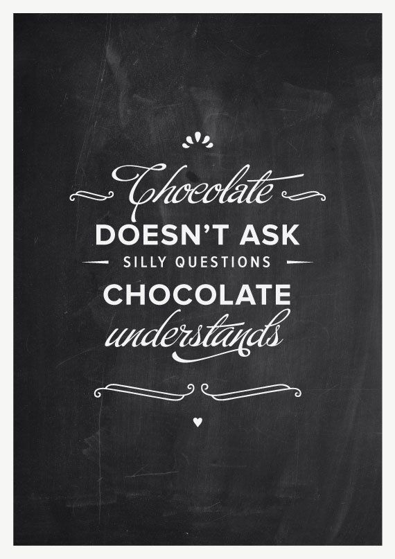 CHOCOLATE doesn't ask silly questions, CHOCOLATE understands.