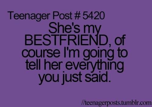 Haha, I tell my BFF everything,..even when I shouldn't :)
