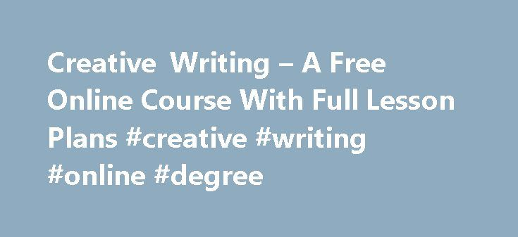 Creative Writing – A Free Online Course With Full Lesson Plans #creative #writing #online #degree http://iowa.nef2.com/creative-writing-a-free-online-course-with-full-lesson-plans-creative-writing-online-degree/  # Free Creative Writing Online Course No one said writing is easy. For some, it's really hard. We all have things we are good or bad at in life. This course was made to help you find that inner writer. Also, that is why finding out why you want to write will aid you in being a…