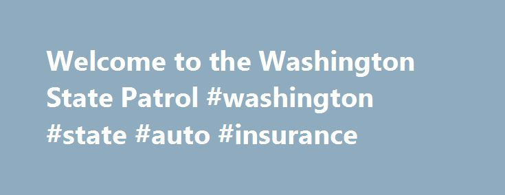 Welcome to the Washington State Patrol #washington #state #auto #insurance http://connecticut.nef2.com/welcome-to-the-washington-state-patrol-washington-state-auto-insurance/  # Washington State Patrol The date display requires Javascript, which is turned off or not supported by your browser What's New Vehicle from Issaquah Fatal Hit and Run Located King County – At approximately 1:22am on May 28, 2016, the Issaquah Police Department asked for assistance from Washington State Patrol (WSP)…