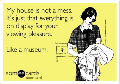 Funny Confession Ecard: My house is not a mess. It's just that everything is on display for your viewing pleasure. Like a museum.
