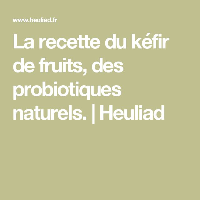 La recette du kéfir de fruits, des probiotiques naturels. | Heuliad