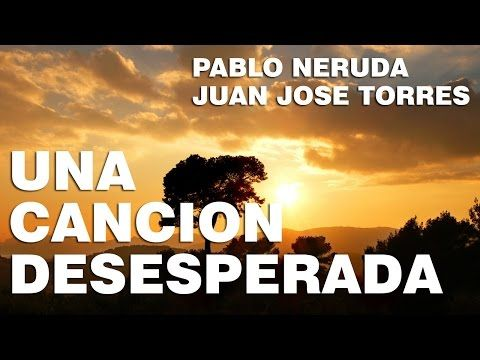 Una Cancion Desesperada - Pablo Neruda - YouTube