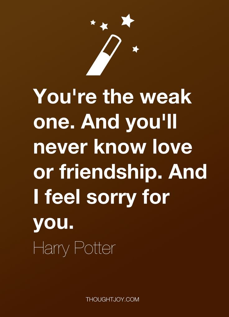 """""""You're the weak one. And you'll never know love or friendship. And I feel sorry for you.""""  — Harry Potter  #quote #quotes #design #art #poster #harrypotter #weakness #love #friendship #sorry #inspiration"""