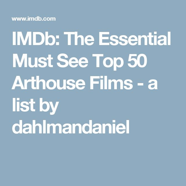 IMDb: The Essential Must See Top 50 Arthouse Films - a list by dahlmandaniel