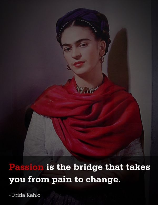 Passion is the bridge that takes you from pain to change - Frida Kahlo quote