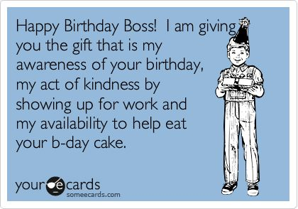 Happy Birthday Boss! I am giving you the gift that is my awareness of your birthday, my act of kindness by showing up for work and my availability to help eat your b-day cake.