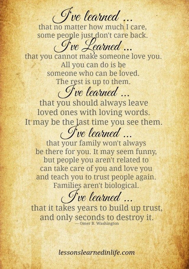 I've learned that no matter how much I care, some people just don't care back. I've Learned that you cannot make someone love you. All you can do is be someone who can be loved. The rest is up t